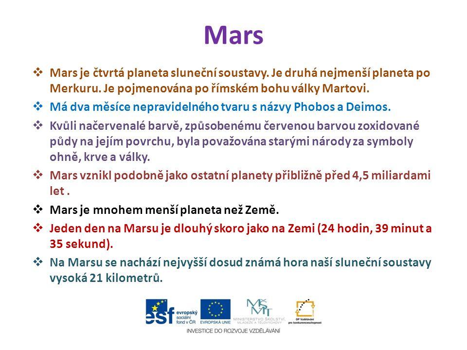 Mars  Mars je čtvrtá planeta sluneční soustavy. Je druhá nejmenší planeta po Merkuru. Je pojmenována po římském bohu války Martovi.  Má dva měsíce n