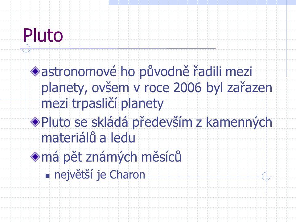 Pluto astronomové ho původně řadili mezi planety, ovšem v roce 2006 byl zařazen mezi trpasličí planety Pluto se skládá především z kamenných materiálů a ledu má pět známých měsíců největší je Charon
