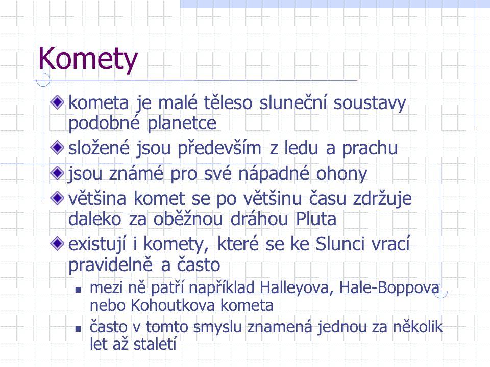 Komety kometa je malé těleso sluneční soustavy podobné planetce složené jsou především z ledu a prachu jsou známé pro své nápadné ohony většina komet se po většinu času zdržuje daleko za oběžnou dráhou Pluta existují i komety, které se ke Slunci vrací pravidelně a často mezi ně patří například Halleyova, Hale-Boppova nebo Kohoutkova kometa často v tomto smyslu znamená jednou za několik let až staletí