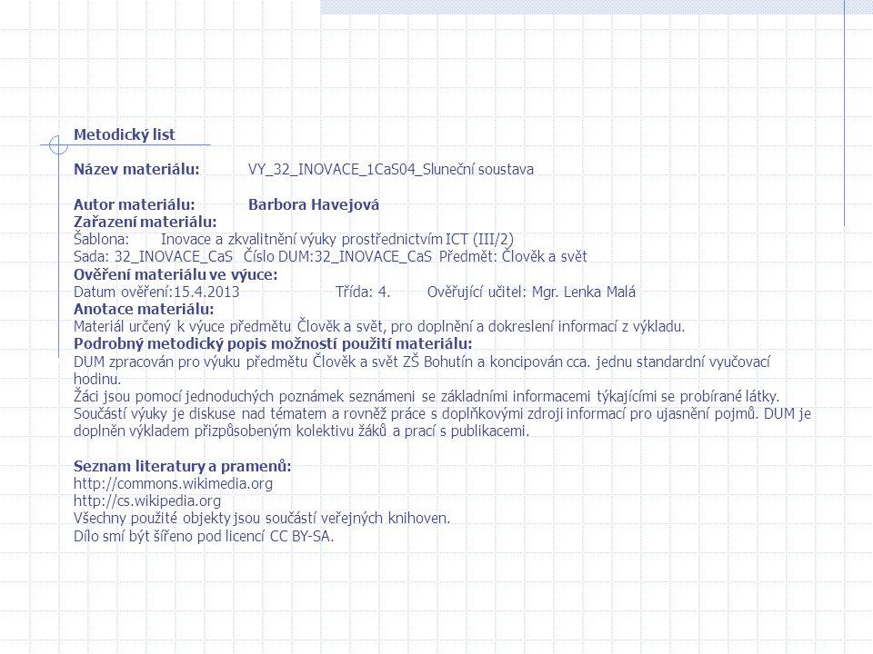 Metodický list Název materiálu:VY_32_INOVACE_1CaS04_Sluneční soustava Autor materiálu:Barbora Havejová Zařazení materiálu: Šablona:Inovace a zkvalitnění výuky prostřednictvím ICT (III/2) Sada: 32_INOVACE_CaS Číslo DUM:32_INOVACE_CaS Předmět: Člověk a svět Ověření materiálu ve výuce: Datum ověření:15.4.2013Třída: 4.