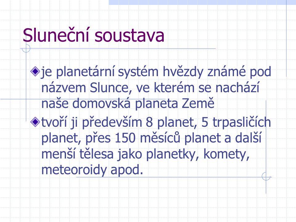 Sluneční soustava je planetární systém hvězdy známé pod názvem Slunce, ve kterém se nachází naše domovská planeta Země tvoří ji především 8 planet, 5 trpasličích planet, přes 150 měsíců planet a další menší tělesa jako planetky, komety, meteoroidy apod.