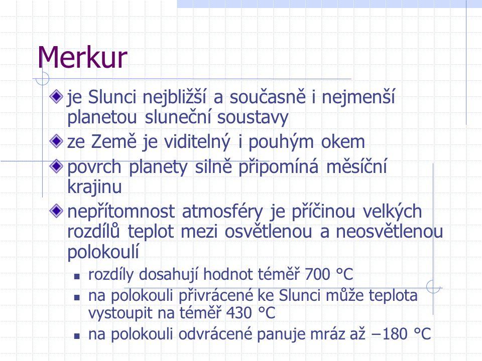 Merkur je Slunci nejbližší a současně i nejmenší planetou sluneční soustavy ze Země je viditelný i pouhým okem povrch planety silně připomíná měsíční krajinu nepřítomnost atmosféry je příčinou velkých rozdílů teplot mezi osvětlenou a neosvětlenou polokoulí rozdíly dosahují hodnot téměř 700 °C na polokouli přivrácené ke Slunci může teplota vystoupit na téměř 430 °C na polokouli odvrácené panuje mráz až −180 °C