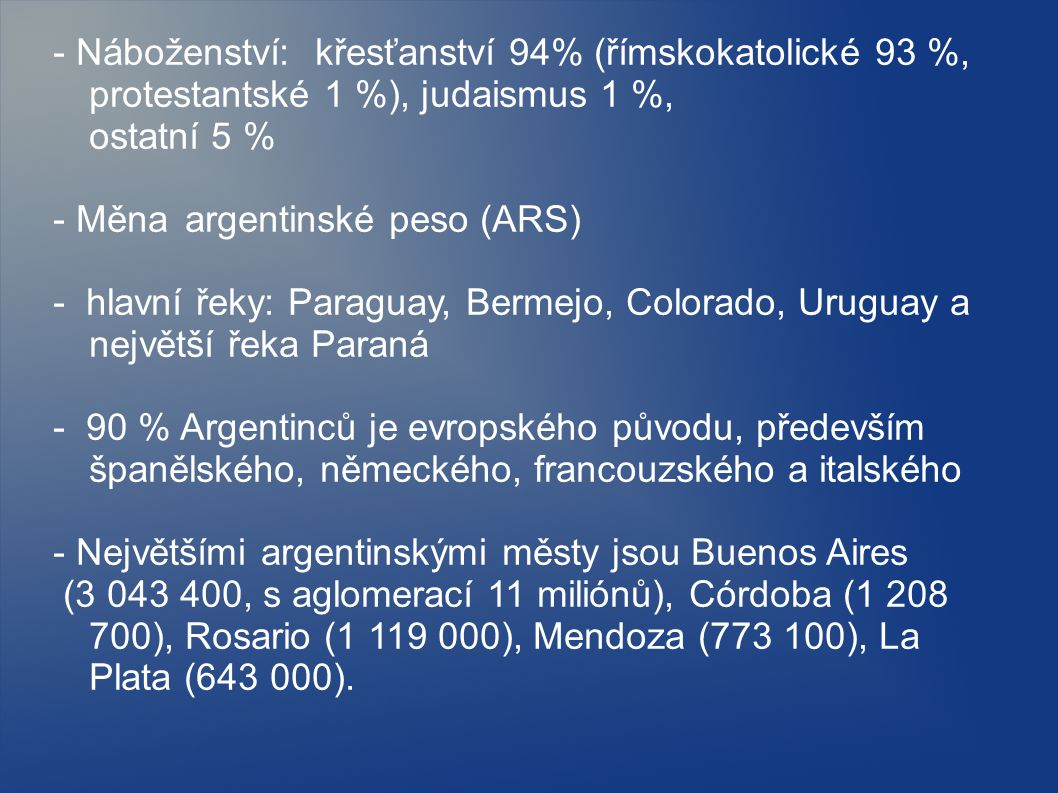 - Náboženství: křesťanství 94% (římskokatolické 93 %, protestantské 1 %), judaismus 1 %, ostatní 5 % - Měna argentinské peso (ARS) - hlavní řeky: Paraguay, Bermejo, Colorado, Uruguay a největší řeka Paraná - 90 % Argentinců je evropského původu, především španělského, německého, francouzského a italského - Největšími argentinskými městy jsou Buenos Aires (3 043 400, s aglomerací 11 miliónů), Córdoba (1 208 700), Rosario (1 119 000), Mendoza (773 100), La Plata (643 000).