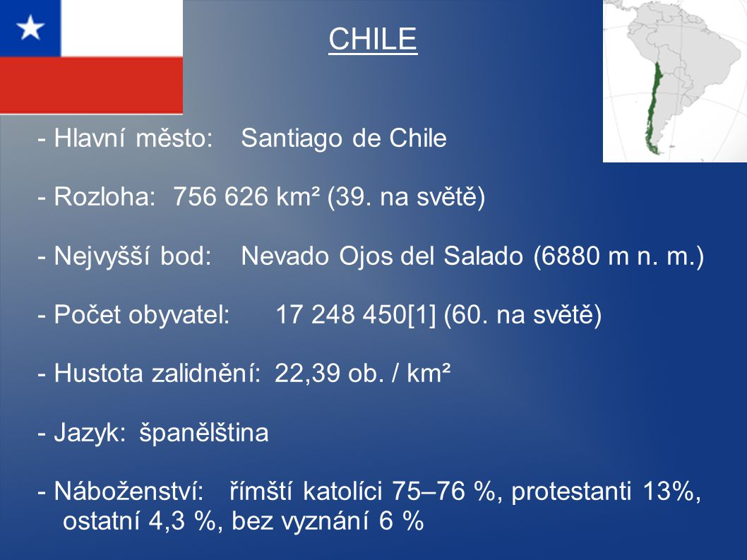 CHILE - Hlavní město: Santiago de Chile - Rozloha: 756 626 km² (39. na světě) - Nejvyšší bod: Nevado Ojos del Salado (6880 m n. m.) - Počet obyvatel: