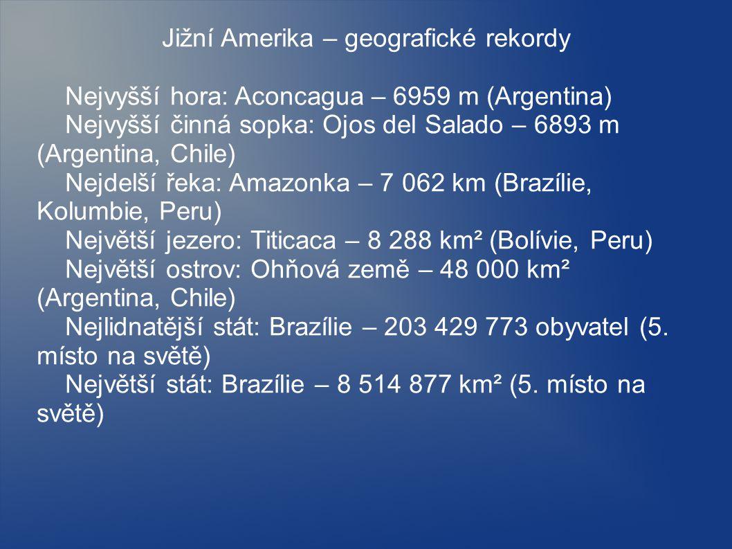 Jižní Amerika – geografické rekordy Nejvyšší hora: Aconcagua – 6959 m (Argentina) Nejvyšší činná sopka: Ojos del Salado – 6893 m (Argentina, Chile) Nejdelší řeka: Amazonka – 7 062 km (Brazílie, Kolumbie, Peru) Největší jezero: Titicaca – 8 288 km² (Bolívie, Peru) Největší ostrov: Ohňová země – 48 000 km² (Argentina, Chile) Nejlidnatější stát: Brazílie – 203 429 773 obyvatel (5.