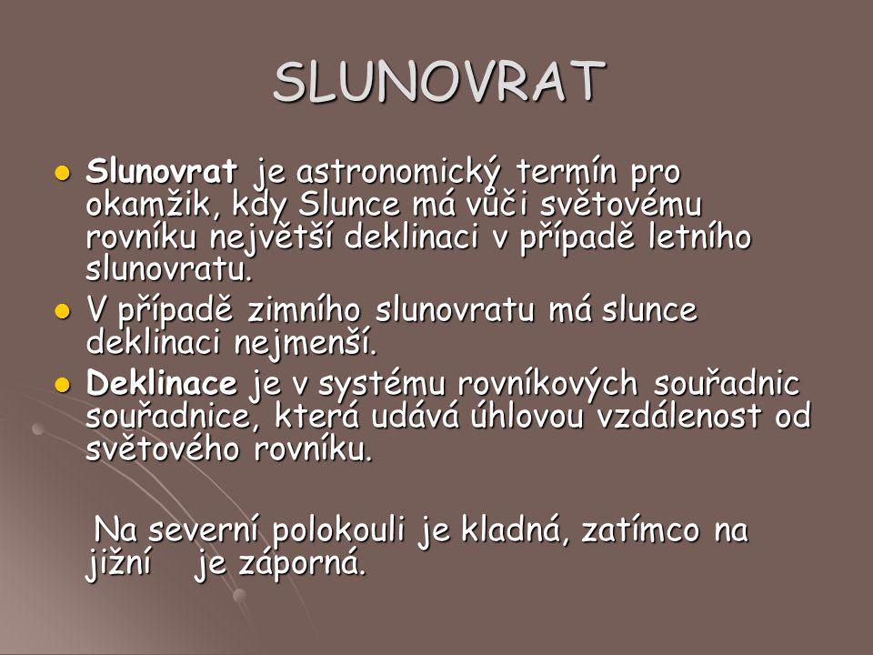 SLUNOVRAT Slunovrat je astronomický termín pro okamžik, kdy Slunce má vůči světovému rovníku největší deklinaci v případě letního slunovratu. Slunovra