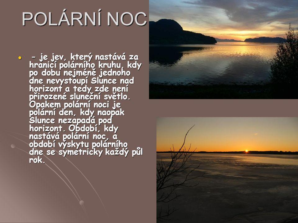 POLÁRNÍ NOC - je jev, který nastává za hranicí polárního kruhu, kdy po dobu nejméně jednoho dne nevystoupí Slunce nad horizont a tedy zde není přiroze