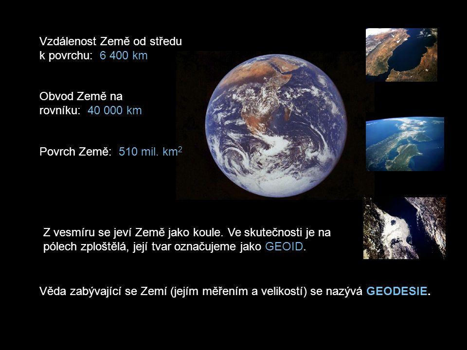 Vzdálenost Země od středu k povrchu: 6 400 km Obvod Země na rovníku: 40 000 km Povrch Země: 510 mil. km 2 Věda zabývající se Zemí (jejím měřením a vel