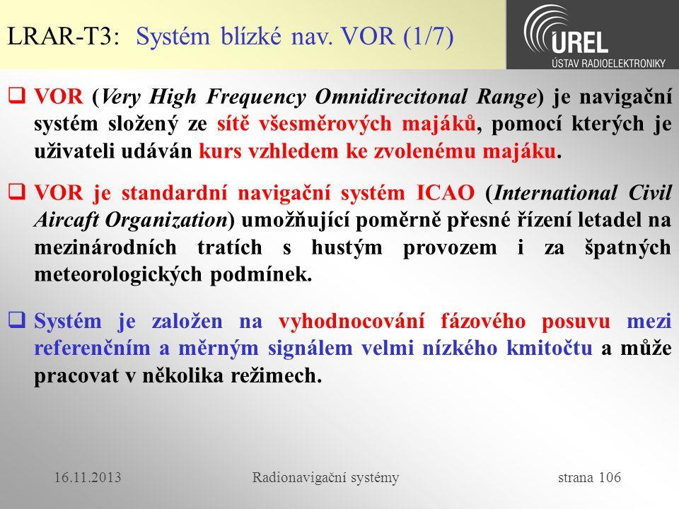 16.11.2013Radionavigační systémy strana 106 LRAR-T3: Systém blízké nav. VOR (1/7)  VOR (Very High Frequency Omnidirecitonal Range) je navigační systé