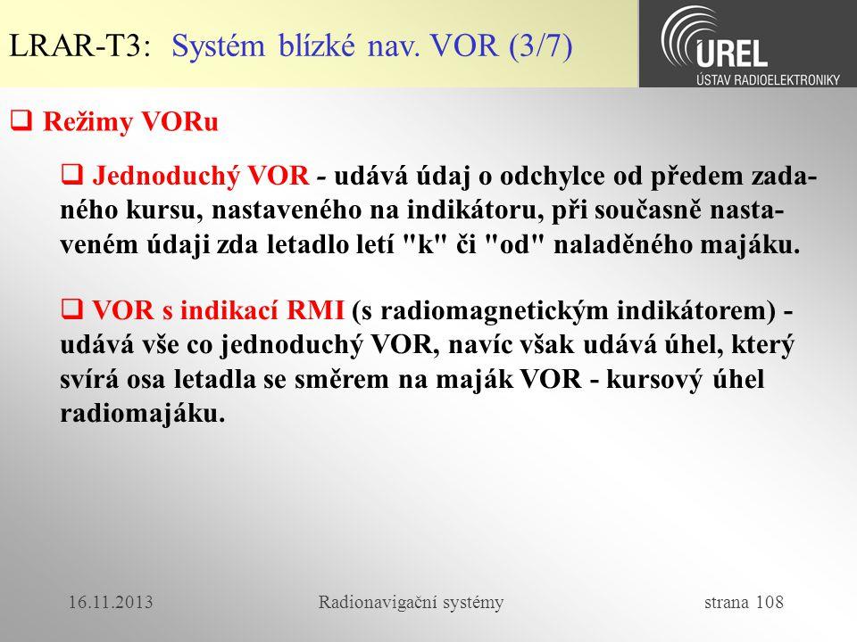 16.11.2013Radionavigační systémy strana 108 LRAR-T3: Systém blízké nav. VOR (3/7)  Režimy VORu  Jednoduchý VOR - udává údaj o odchylce od předem zad