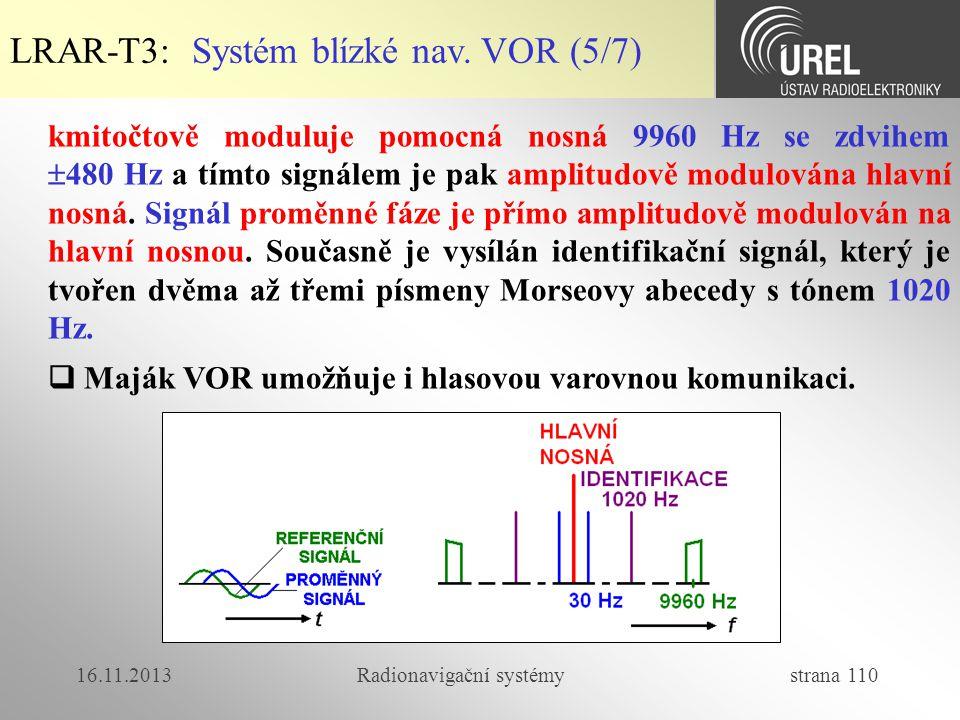 16.11.2013Radionavigační systémy strana 110 LRAR-T3: Systém blízké nav. VOR (5/7) kmitočtově moduluje pomocná nosná 9960 Hz se zdvihem  480 Hz a tímt