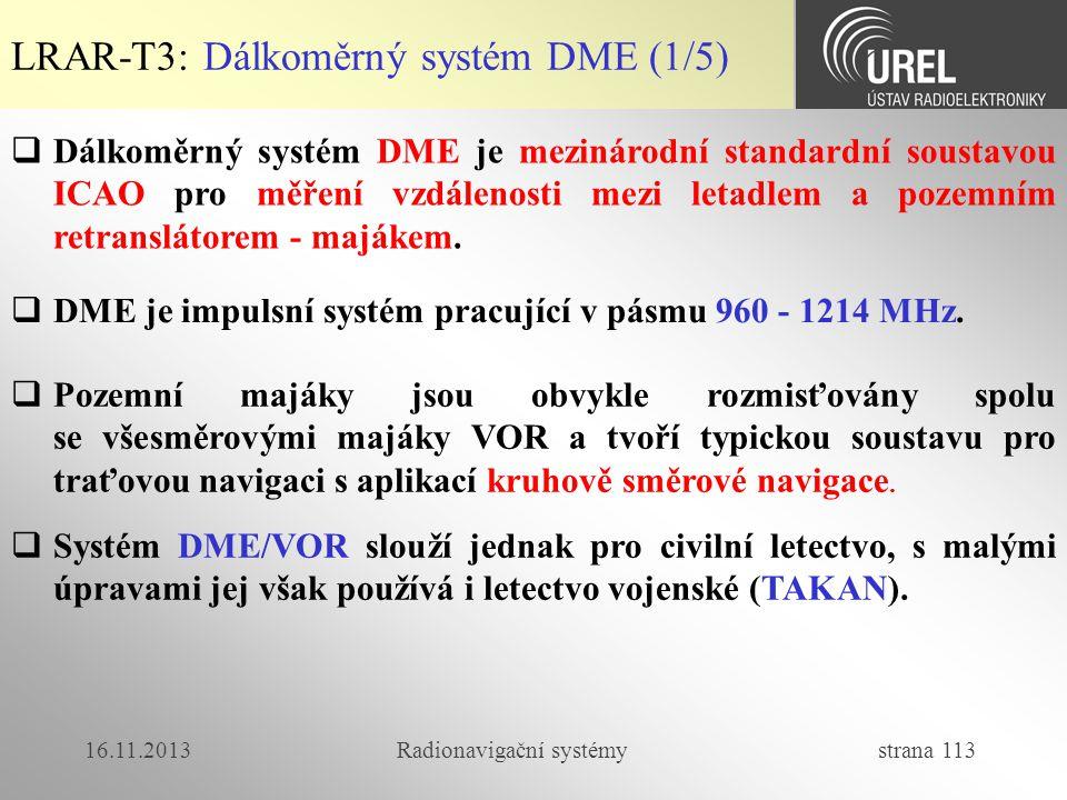 16.11.2013Radionavigační systémy strana 113 LRAR-T3: Dálkoměrný systém DME (1/5)  Dálkoměrný systém DME je mezinárodní standardní soustavou ICAO pro