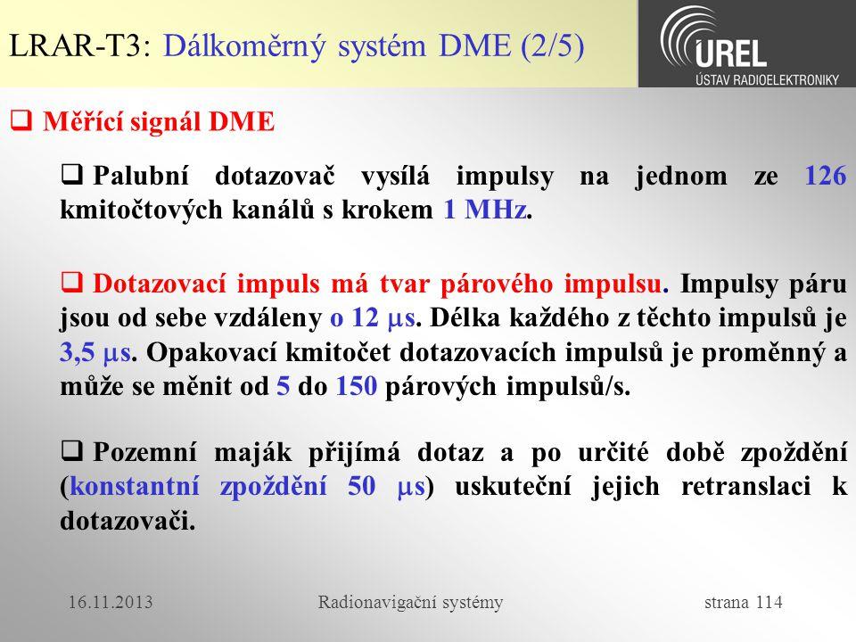16.11.2013Radionavigační systémy strana 114 LRAR-T3: Dálkoměrný systém DME (2/5)  Měřící signál DME  Palubní dotazovač vysílá impulsy na jednom ze 1