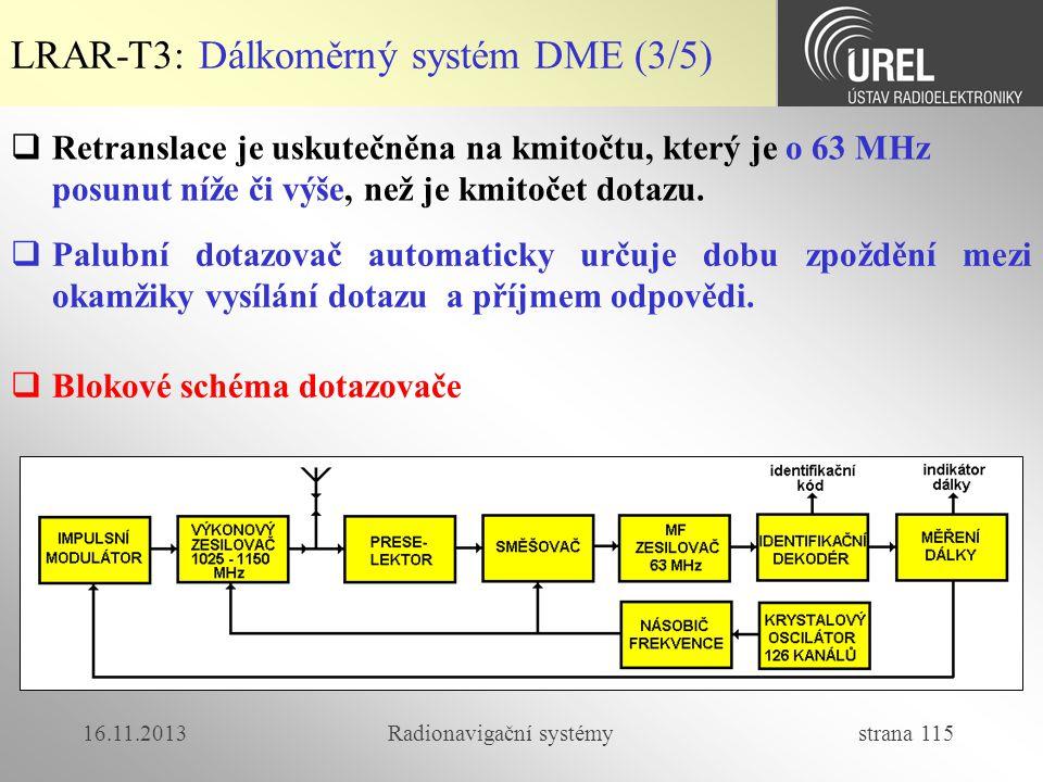 16.11.2013Radionavigační systémy strana 115 LRAR-T3: Dálkoměrný systém DME (3/5)  Retranslace je uskutečněna na kmitočtu, který je o 63 MHz posunut n