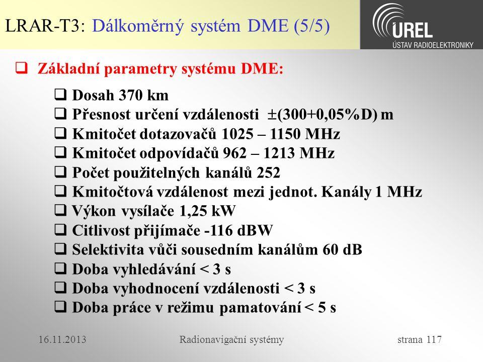 16.11.2013Radionavigační systémy strana 117 LRAR-T3: Dálkoměrný systém DME (5/5)  Základní parametry systému DME:  Dosah 370 km  Přesnost určení vz