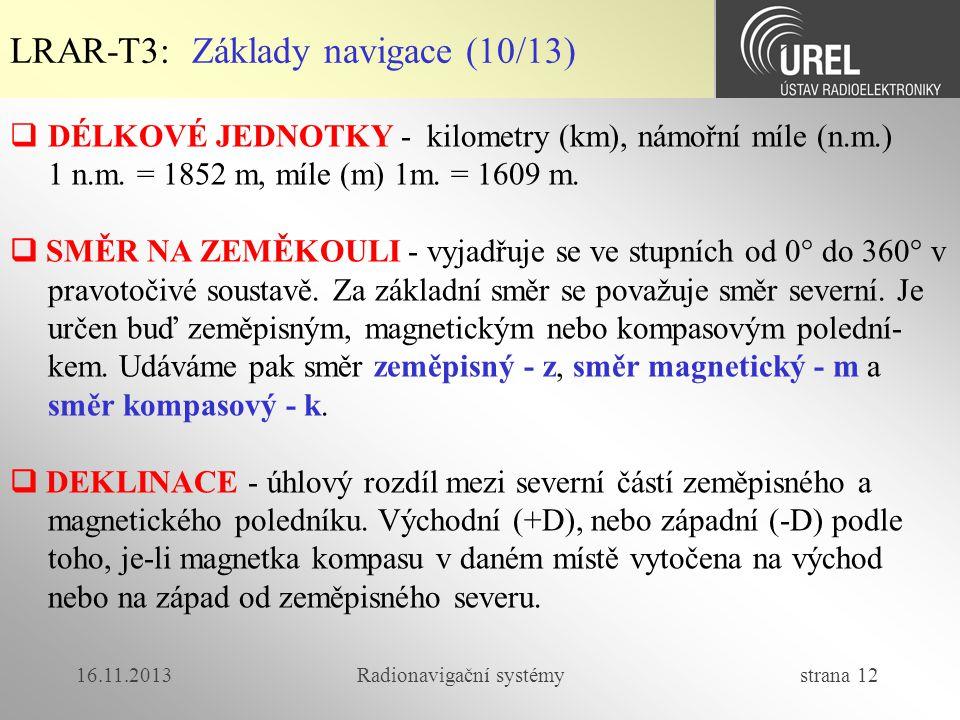 16.11.2013Radionavigační systémy strana 12 LRAR-T3: Základy navigace (10/13)  DÉLKOVÉ JEDNOTKY - kilometry (km), námořní míle (n.m.) 1 n.m. = 1852 m,