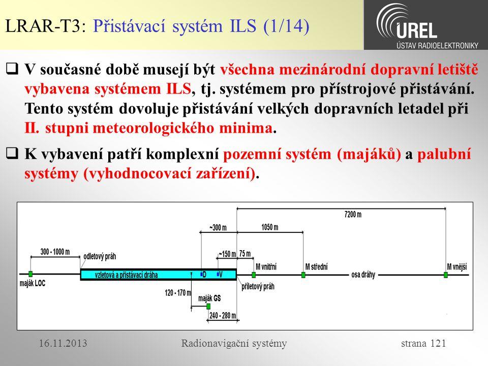 16.11.2013Radionavigační systémy strana 121 LRAR-T3: Přistávací systém ILS (1/14)  V současné době musejí být všechna mezinárodní dopravní letiště vy