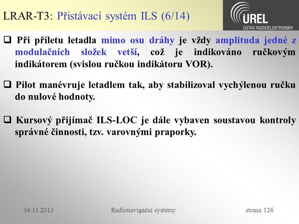 16.11.2013Radionavigační systémy strana 126 LRAR-T3: Přistávací systém ILS (6/14)  Při příletu letadla mimo osu dráhy je vždy amplituda jedné z modul