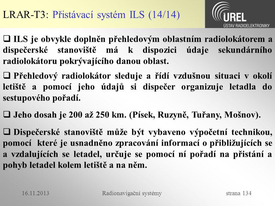 16.11.2013Radionavigační systémy strana 134 LRAR-T3: Přistávací systém ILS (14/14)  ILS je obvykle doplněn přehledovým oblastním radiolokátorem a dis