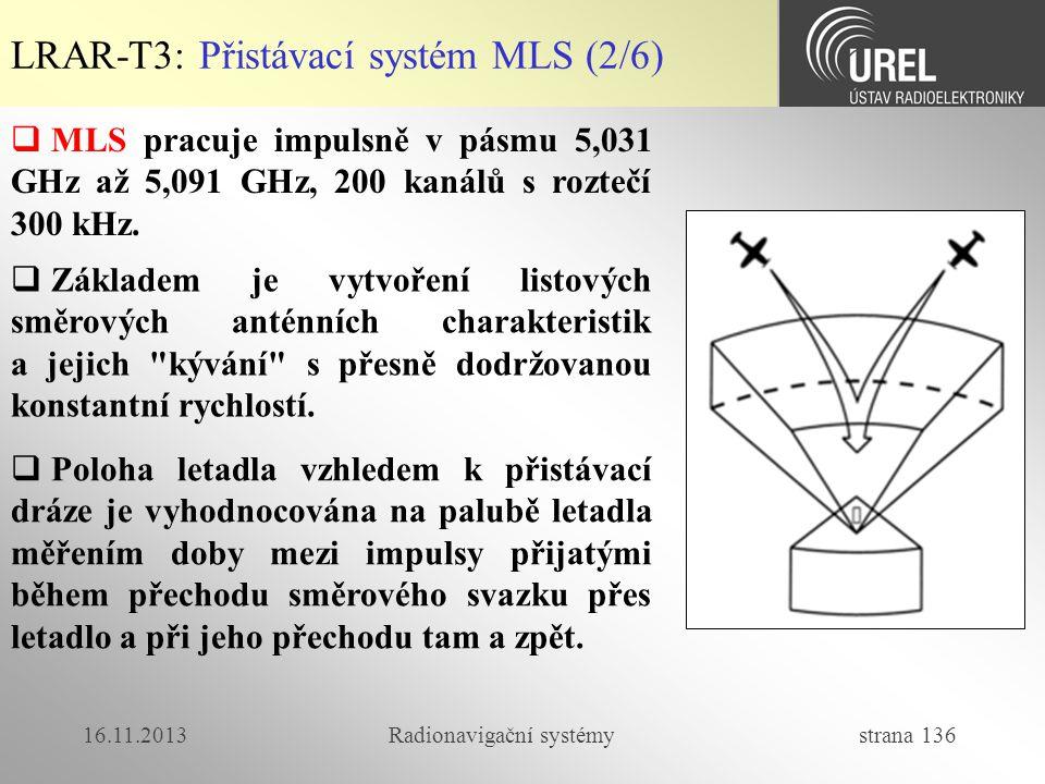 16.11.2013Radionavigační systémy strana 136 LRAR-T3: Přistávací systém MLS (2/6)  MLS pracuje impulsně v pásmu 5,031 GHz až 5,091 GHz, 200 kanálů s r