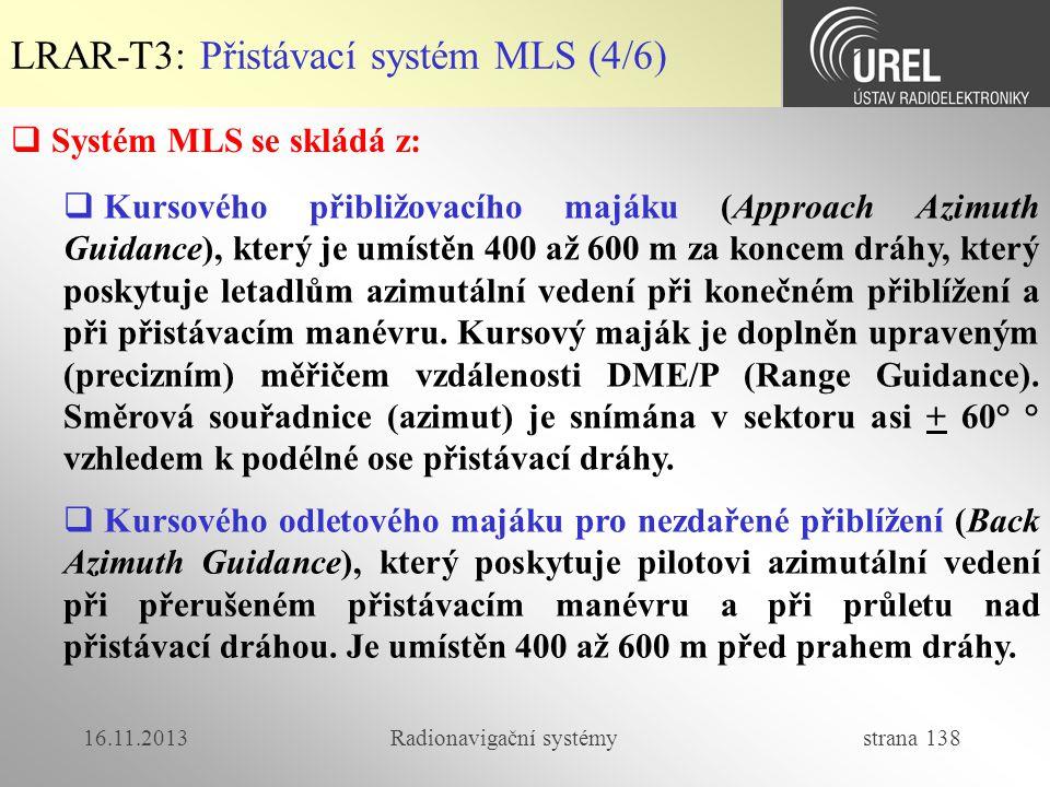 16.11.2013Radionavigační systémy strana 138 LRAR-T3: Přistávací systém MLS (4/6)  Systém MLS se skládá z:  Kursového přibližovacího majáku (Approach