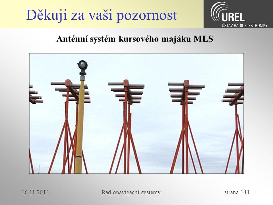 16.11.2013Radionavigační systémy strana 141 Děkuji za vaši pozornost Anténní systém kursového majáku MLS