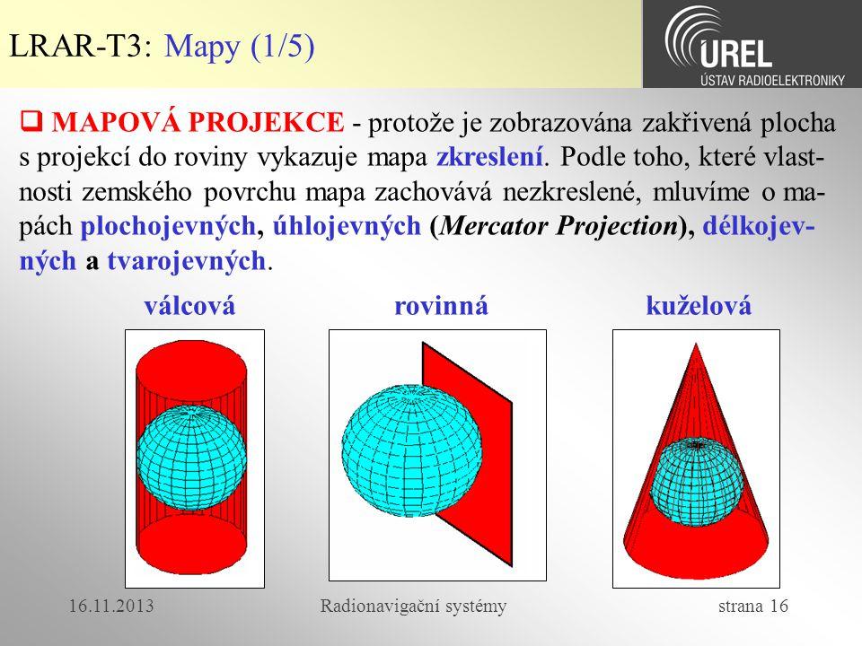 16.11.2013Radionavigační systémy strana 16 LRAR-T3: Mapy (1/5)  MAPOVÁ PROJEKCE - protože je zobrazována zakřivená plocha s projekcí do roviny vykazu