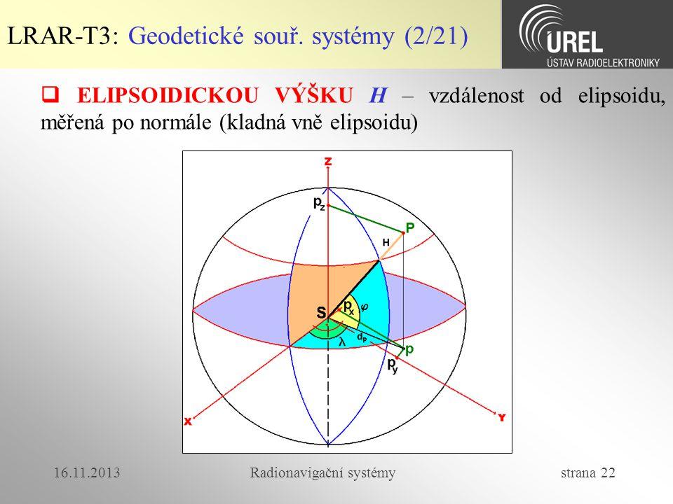 16.11.2013Radionavigační systémy strana 22 LRAR-T3: Geodetické souř. systémy (2/21)  ELIPSOIDICKOU VÝŠKU H – vzdálenost od elipsoidu, měřená po normá