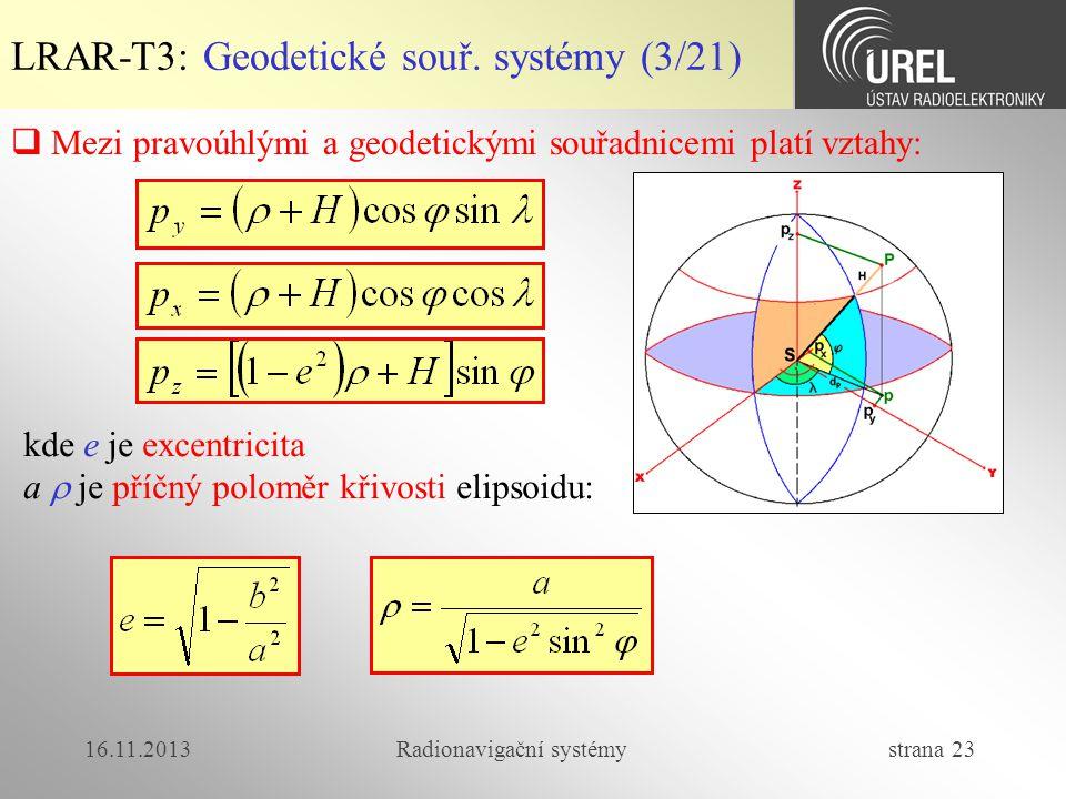 16.11.2013Radionavigační systémy strana 23 LRAR-T3: Geodetické souř. systémy (3/21)  Mezi pravoúhlými a geodetickými souřadnicemi platí vztahy: kde e