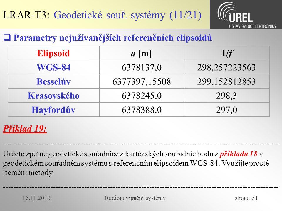 16.11.2013Radionavigační systémy strana 31 LRAR-T3: Geodetické souř. systémy (11/21) Elipsoida [m]1/f WGS-846378137,0298,257223563 Besselův6377397,155