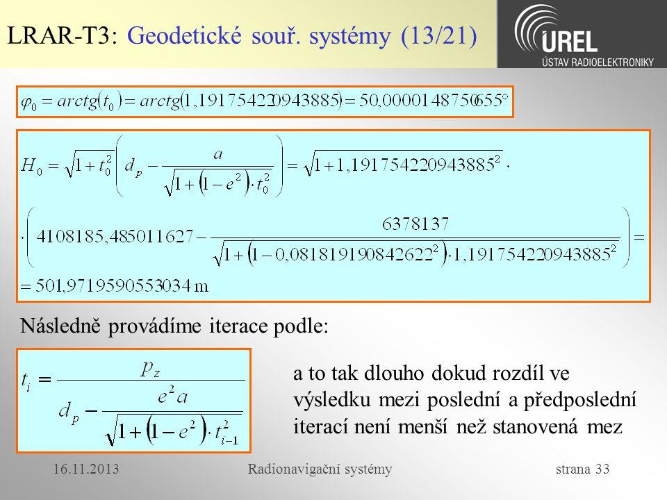 16.11.2013Radionavigační systémy strana 33 LRAR-T3: Geodetické souř. systémy (13/21) Následně provádíme iterace podle: a to tak dlouho dokud rozdíl ve