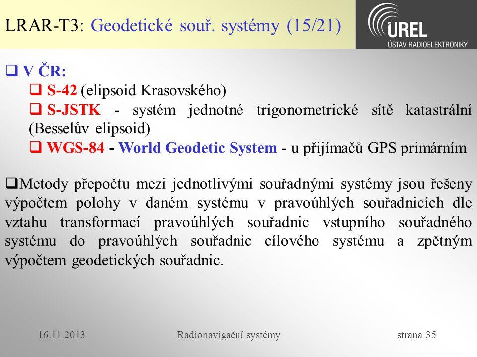 16.11.2013Radionavigační systémy strana 35 LRAR-T3: Geodetické souř. systémy (15/21)  V ČR:  S-42 (elipsoid Krasovského)  S-JSTK - systém jednotné