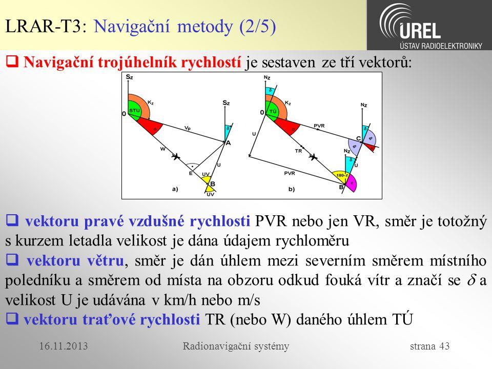 16.11.2013Radionavigační systémy strana 43 LRAR-T3: Navigační metody (2/5)  Navigační trojúhelník rychlostí je sestaven ze tří vektorů:  vektoru pra