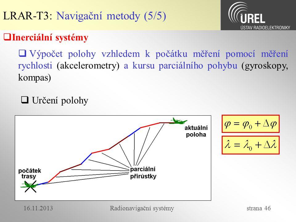 16.11.2013Radionavigační systémy strana 46 LRAR-T3: Navigační metody (5/5)  Inerciální systémy  Výpočet polohy vzhledem k počátku měření pomocí měře