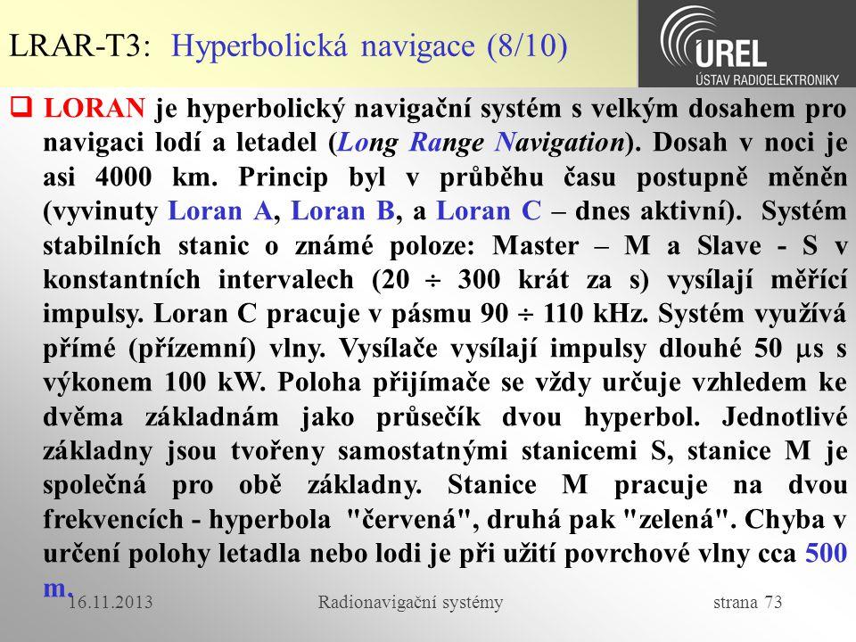 16.11.2013Radionavigační systémy strana 73  LORAN je hyperbolický navigační systém s velkým dosahem pro navigaci lodí a letadel (Long Range Navigatio