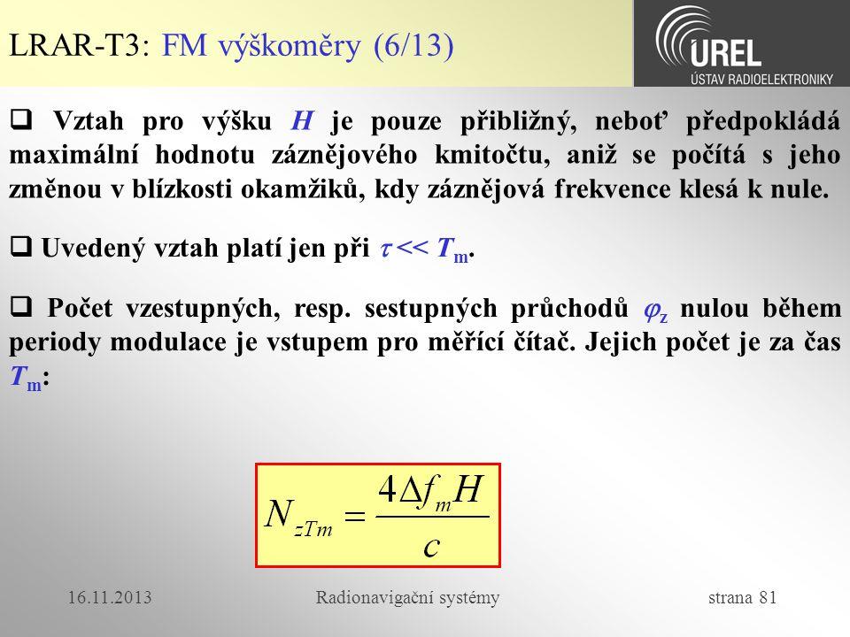 16.11.2013Radionavigační systémy strana 81 LRAR-T3: FM výškoměry (6/13)  Vztah pro výšku H je pouze přibližný, neboť předpokládá maximální hodnotu zá