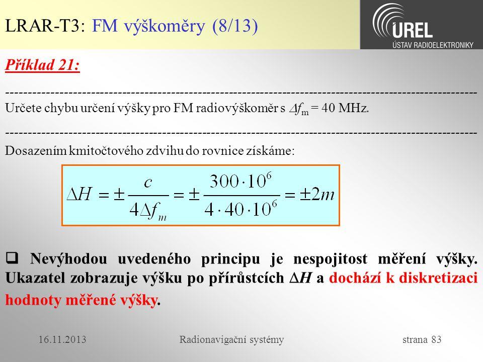 16.11.2013Radionavigační systémy strana 83 LRAR-T3: FM výškoměry (8/13) Dosazením kmitočtového zdvihu do rovnice získáme:  Nevýhodou uvedeného princi