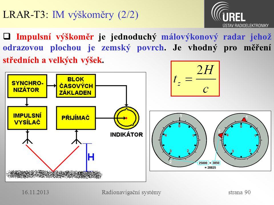 16.11.2013Radionavigační systémy strana 90 LRAR-T3: IM výškoměry (2/2)  Impulsní výškoměr je jednoduchý málovýkonový radar jehož odrazovou plochou je