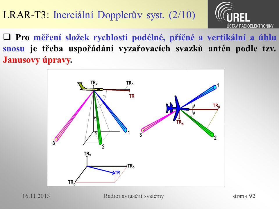 16.11.2013Radionavigační systémy strana 92 LRAR-T3: Inerciální Dopplerův syst. (2/10)  Pro měření složek rychlosti podélné, příčné a vertikální a úhl