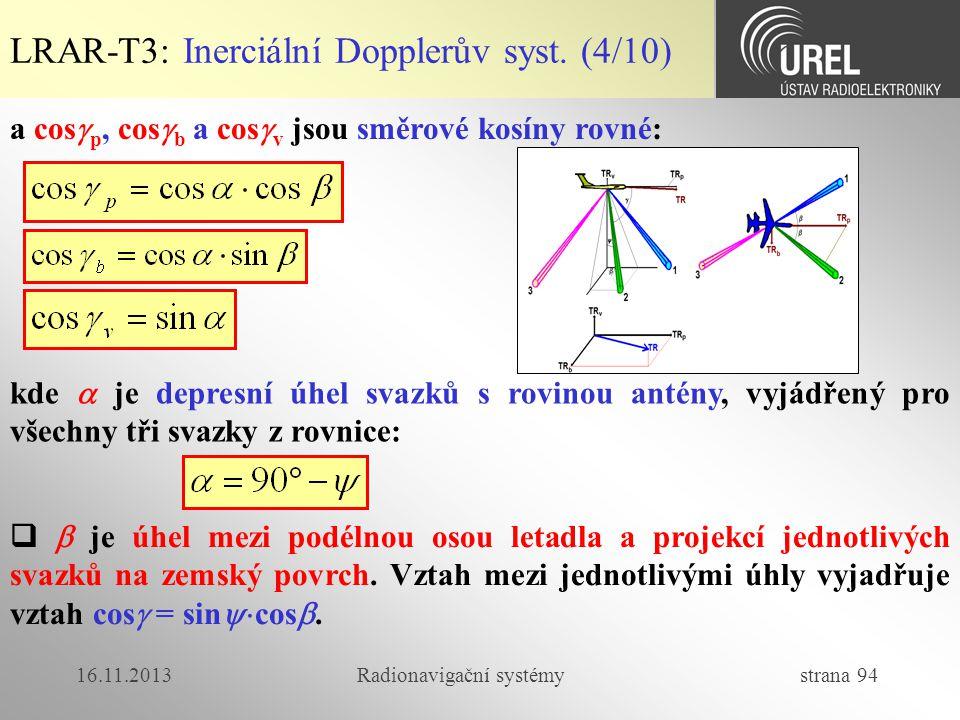 16.11.2013Radionavigační systémy strana 94 LRAR-T3: Inerciální Dopplerův syst. (4/10) a cos  p, cos  b a cos  v jsou směrové kosíny rovné: kde  je