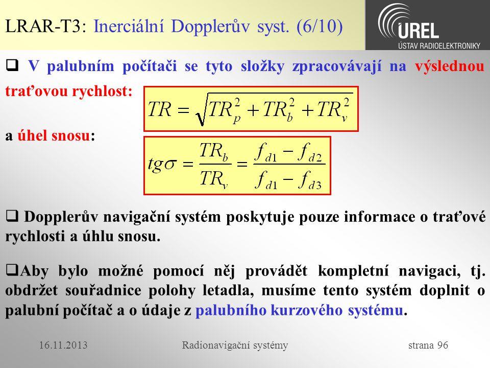 16.11.2013Radionavigační systémy strana 96 LRAR-T3: Inerciální Dopplerův syst. (6/10)  V palubním počítači se tyto složky zpracovávají na výslednou t