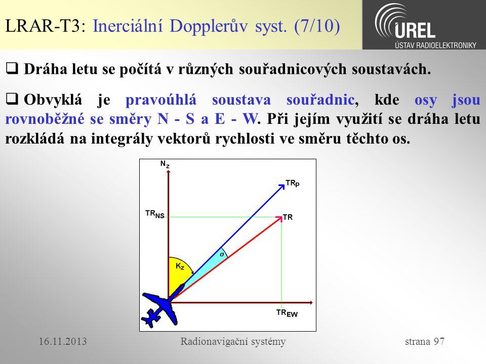 16.11.2013Radionavigační systémy strana 97 LRAR-T3: Inerciální Dopplerův syst. (7/10)  Dráha letu se počítá v různých souřadnicových soustavách.  Ob