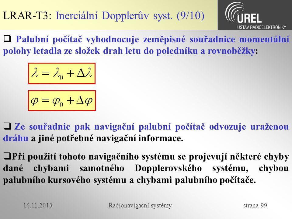 16.11.2013Radionavigační systémy strana 99 LRAR-T3: Inerciální Dopplerův syst. (9/10)  Palubní počítač vyhodnocuje zeměpisné souřadnice momentální po