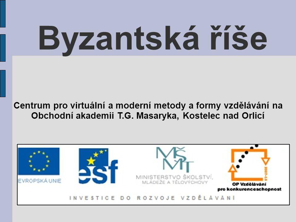 Byzantská říše Centrum pro virtuální a moderní metody a formy vzdělávání na Obchodní akademii T.G. Masaryka, Kostelec nad Orlicí