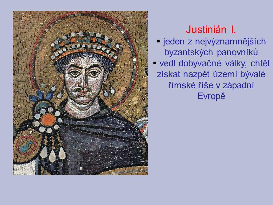 Justinián I.  jeden z nejvýznamnějších byzantských panovníků  vedl dobyvačné války, chtěl získat nazpět území bývalé římské říše v západní Evropě