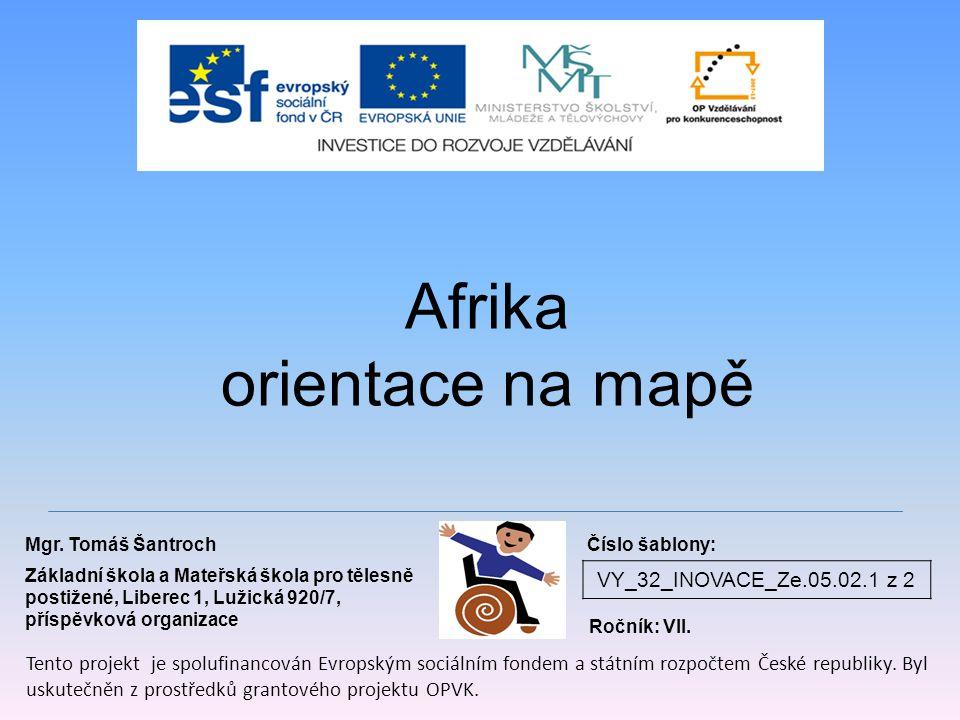 VY_32_INOVACE_Ze.05.02.1 z 2 Afrika orientace na mapě Mgr. Tomáš Šantroch Základní škola a Mateřská škola pro tělesně postižené, Liberec 1, Lužická 92