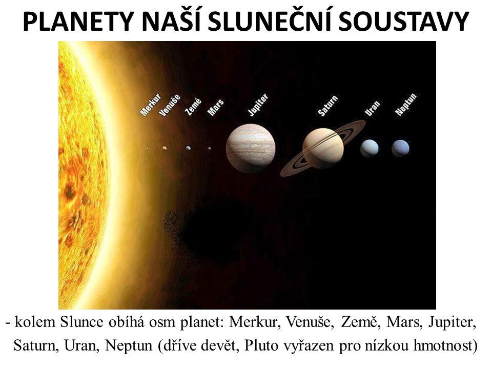 PLANETY NAŠÍ SLUNEČNÍ SOUSTAVY - kolem Slunce obíhá osm planet: Merkur, Venuše, Země, Mars, Jupiter, Saturn, Uran, Neptun (dříve devět, Pluto vyřazen