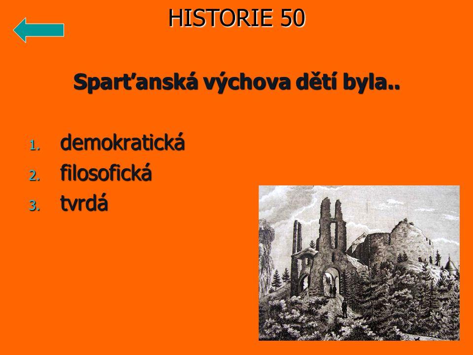 Sparťanská výchova dětí byla.. 1. demokratická 2. filosofická 3. tvrdá HISTORIE 50