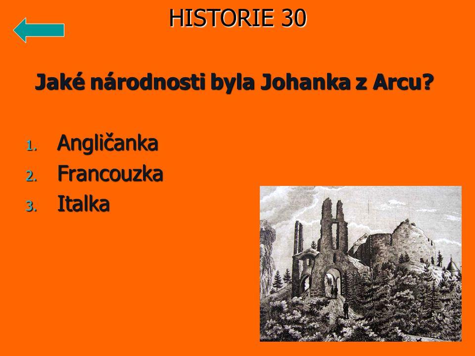 Jaké národnosti byla Johanka z Arcu? 1. Angličanka 2. Francouzka 3. Italka HISTORIE 30