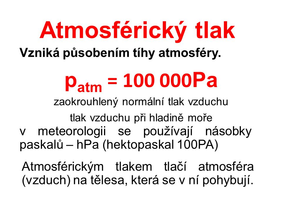 Atmosférický tlak Vzniká působením tíhy atmosféry. zaokrouhlený normální tlak vzduchu tlak vzduchu při hladině moře p atm = 100 000 Pa Atmosférickým t